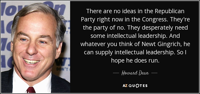There are no ideas in the Republican Party right now in the Congress. They're the party of no. They desperately need some intellectual leadership. And whatever you think of Newt Gingrich, he can supply intellectual leadership. So I hope he does run. - Howard Dean