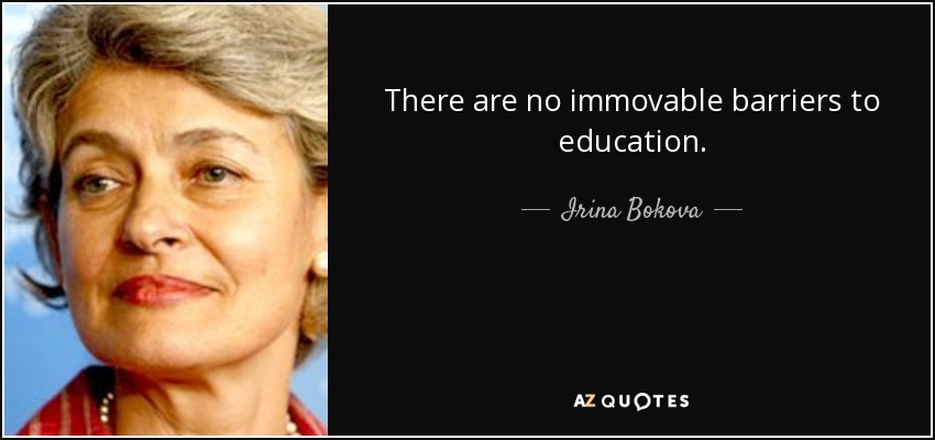There are no immovable barriers to education. - Irina Bokova