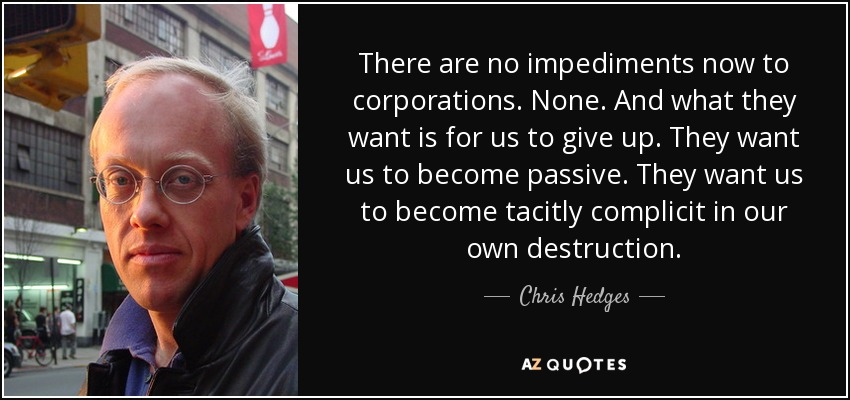There are no impediments now to corporations. None. And what they want is for us to give up. They want us to become passive. They want us to become tacitly complicit in our own destruction. - Chris Hedges