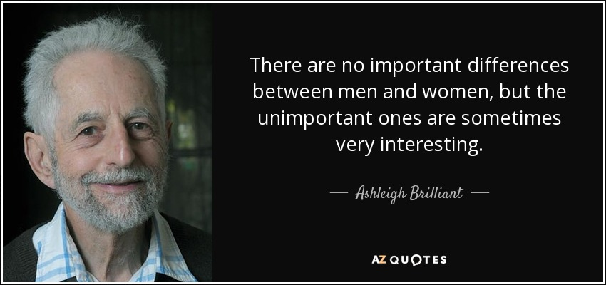 There are no important differences between men and women, but the unimportant ones are sometimes very interesting. - Ashleigh Brilliant