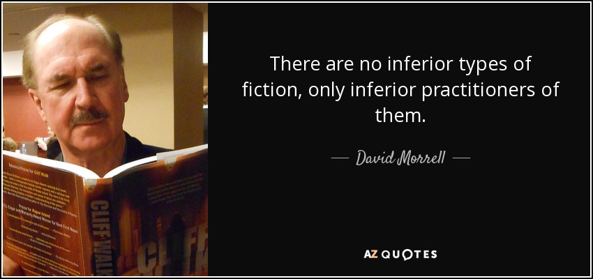 There are no inferior types of fiction, only inferior practitioners of them. - David Morrell