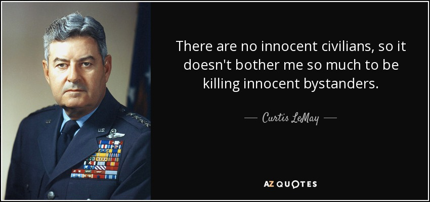 There are no innocent civilians, so it doesn't bother me so much to be killing innocent bystanders. - Curtis LeMay