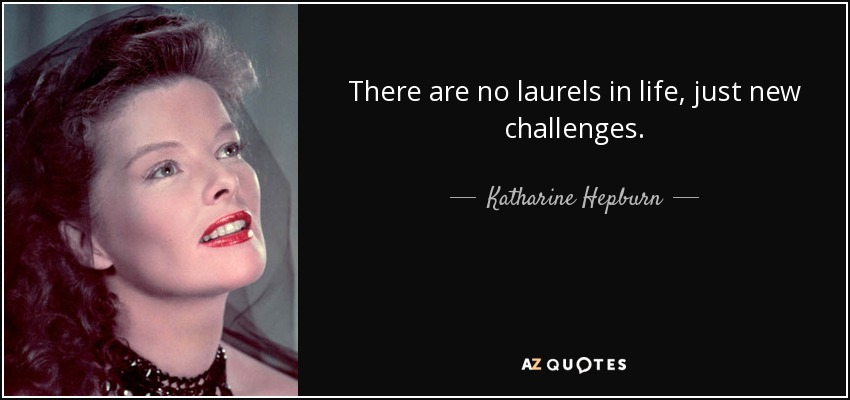 There are no laurels in life, just new challenges. - Katharine Hepburn
