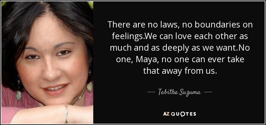 There are no laws, no boundaries on feelings.We can love each other as much and as deeply as we want.No one, Maya, no one can ever take that away from us. - Tabitha Suzuma