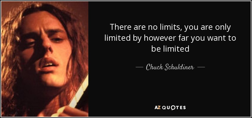 There are no limits, you are only limited by however far you want to be limited - Chuck Schuldiner