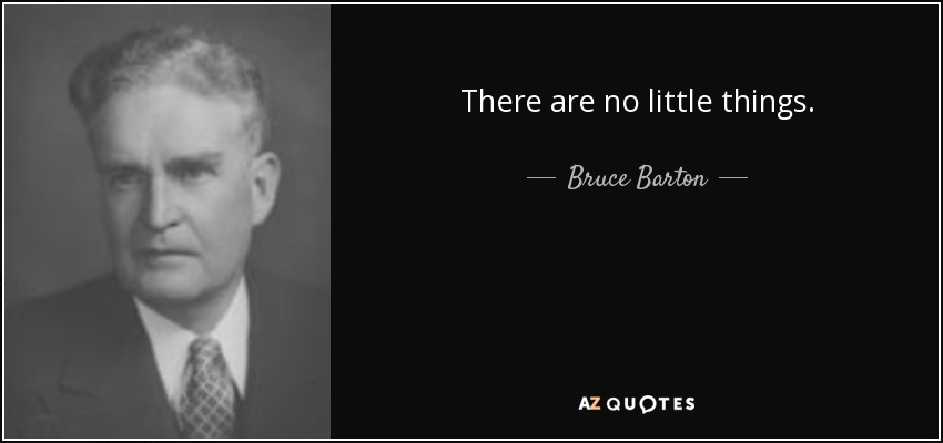 There are no little things. - Bruce Barton