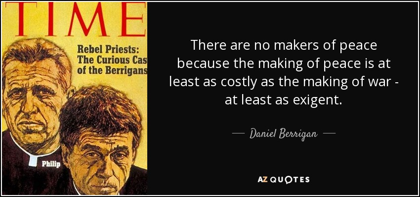 There are no makers of peace because the making of peace is at least as costly as the making of war - at least as exigent. - Daniel Berrigan