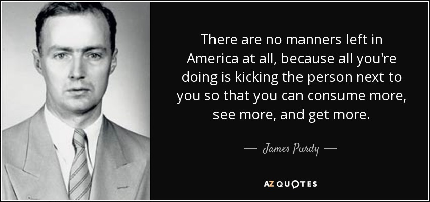 There are no manners left in America at all, because all you're doing is kicking the person next to you so that you can consume more, see more, and get more. - James Purdy