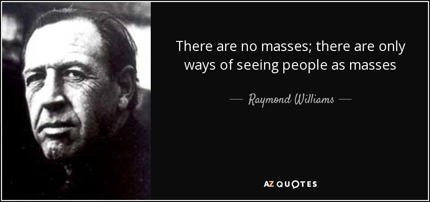 There are no masses; there are only ways of seeing people as masses - Raymond Williams