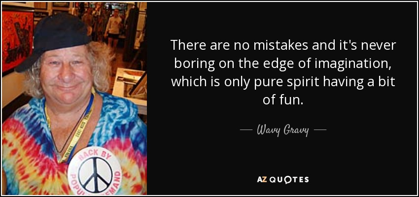 There are no mistakes and it's never boring on the edge of imagination, which is only pure spirit having a bit of fun. - Wavy Gravy