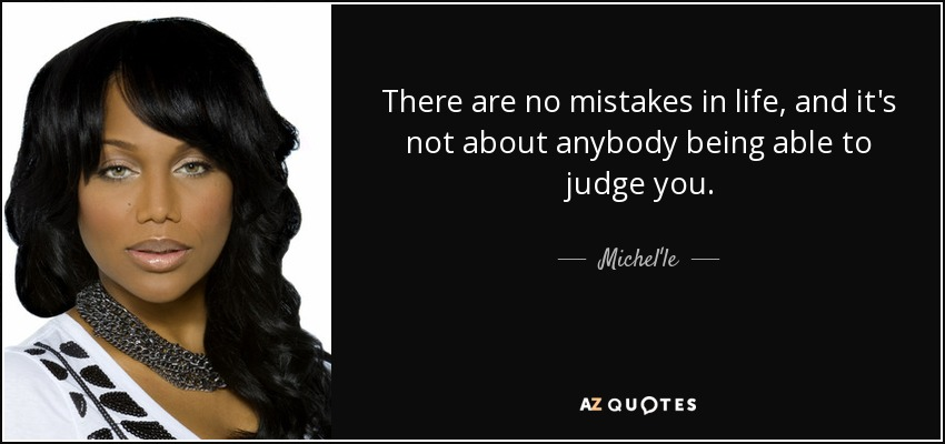 There are no mistakes in life, and it's not about anybody being able to judge you. - Michel'le
