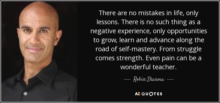 There are no mistakes in life, only lessons. There is no such thing as a negative experience, only opportunities to grow, learn and advance along the road of self-mastery. From struggle comes strength. Even pain can be a wonderful teacher. - Robin Sharma