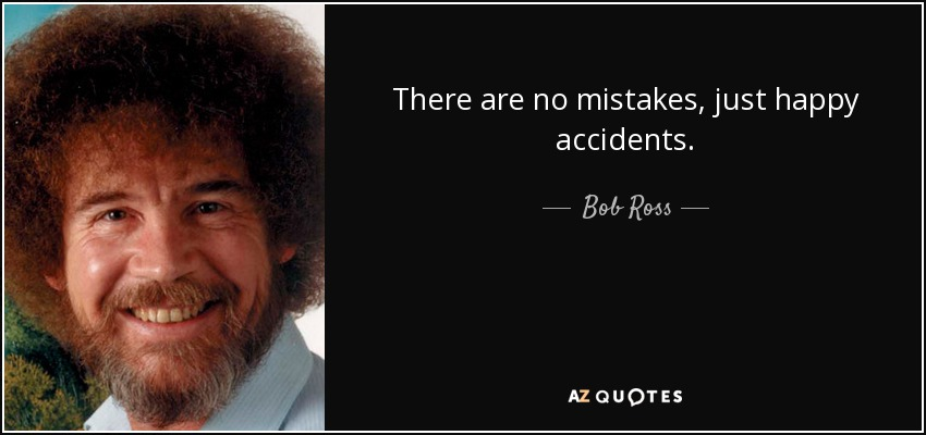 There are no mistakes, just happy accidents. - Bob Ross