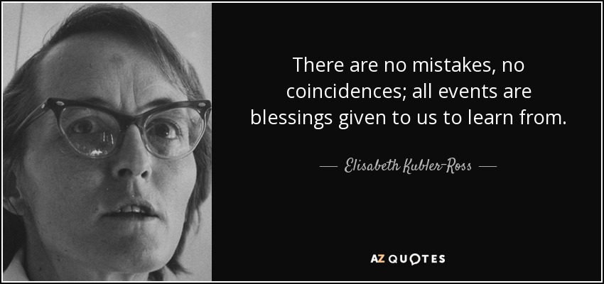 There are no mistakes, no coincidences. All events are blessings given to us to learn from. - Elisabeth Kubler-Ross