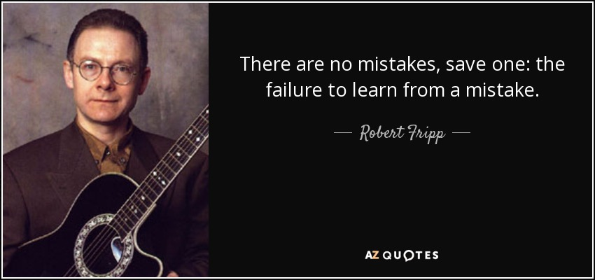 There are no mistakes, save one: the failure to learn from a mistake. - Robert Fripp