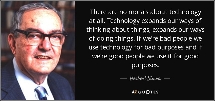 There are no morals about technology at all. Technology expands our ways of thinking about things, expands our ways of doing things. If we're bad people we use technology for bad purposes and if we're good people we use it for good purposes. - Herbert Simon