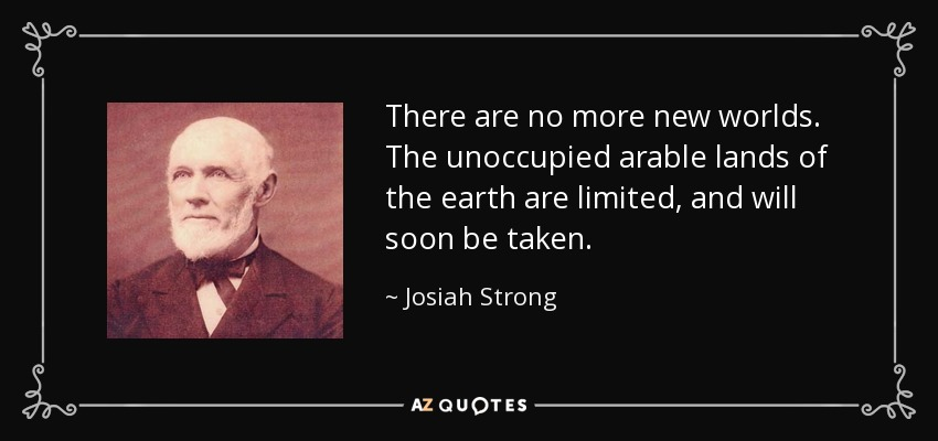 There are no more new worlds. The unoccupied arable lands of the earth are limited, and will soon be taken. - Josiah Strong
