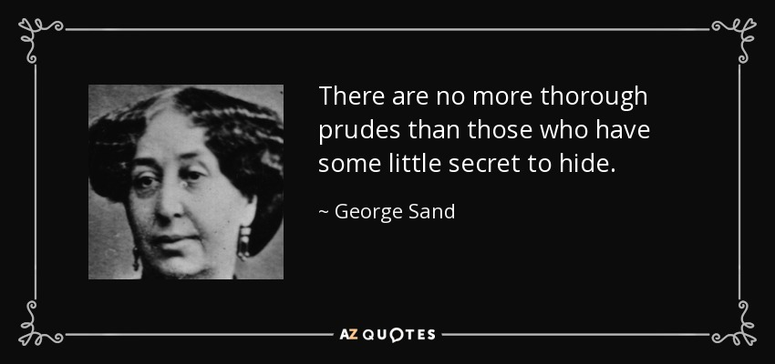 There are no more thorough prudes than those who have some little secret to hide. - George Sand