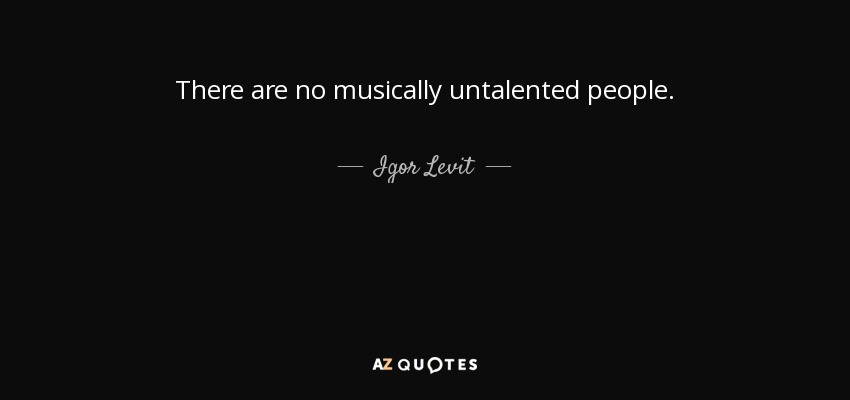There are no musically untalented people. - Igor Levit