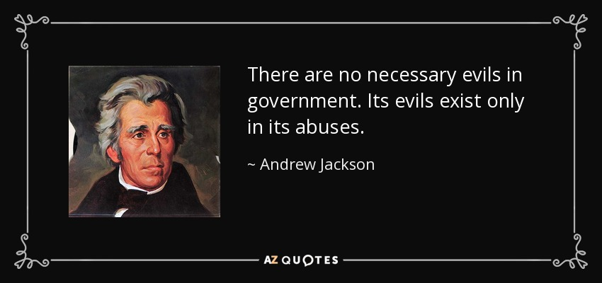 There are no necessary evils in government. Its evils exist only in its abuses. - Andrew Jackson