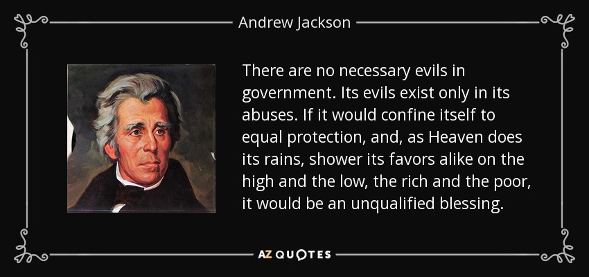There are no necessary evils in government. Its evils exist only in its abuses. If it would confine itself to equal protection, and, as Heaven does its rains, shower its favors alike on the high and the low, the rich and the poor, it would be an unqualified blessing. - Andrew Jackson