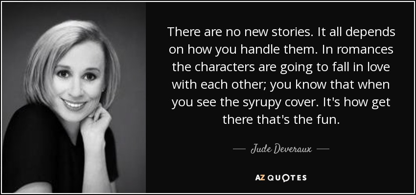 There are no new stories. It all depends on how you handle them. In romances the characters are going to fall in love with each other; you know that when you see the syrupy cover. It's how get there that's the fun. - Jude Deveraux