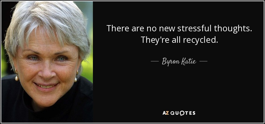 There are no new stressful thoughts. They're all recycled. - Byron Katie