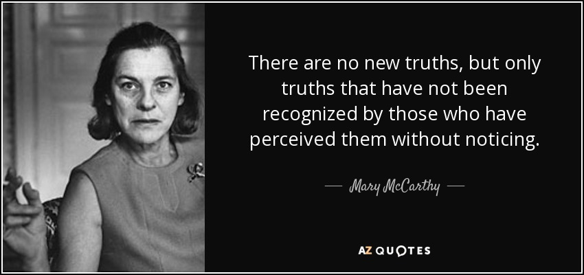 There are no new truths, but only truths that have not been recognized by those who have perceived them without noticing. - Mary McCarthy