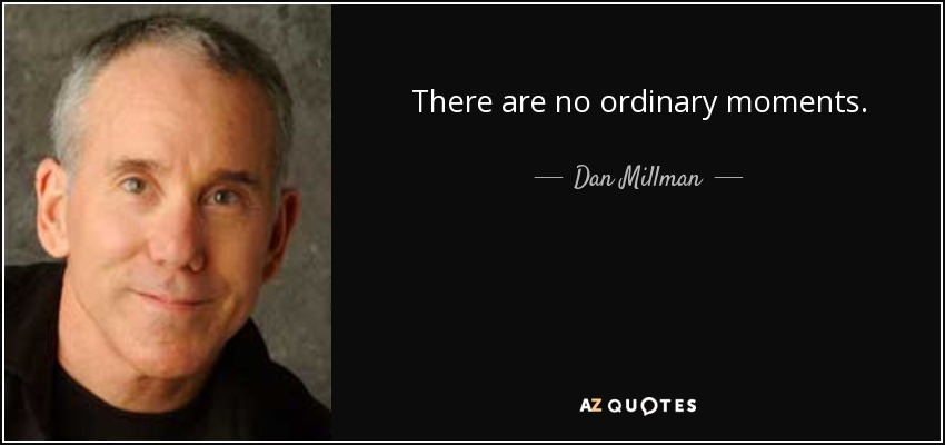 There are no ordinary moments. - Dan Millman