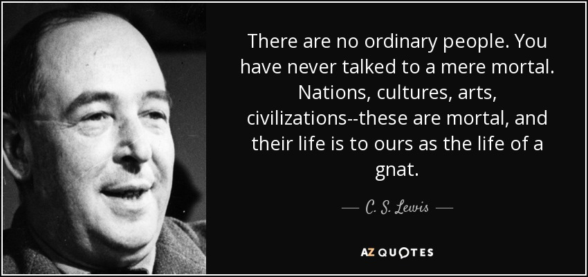 There are no ordinary people. You have never talked to a mere mortal. Nations, cultures, arts, civilizations--these are mortal, and their life is to ours as the life of a gnat. - C. S. Lewis