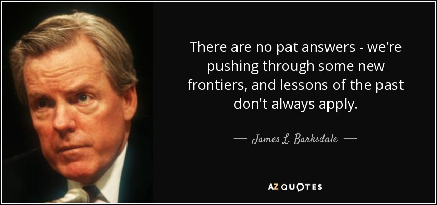 There are no pat answers - we're pushing through some new frontiers, and lessons of the past don't always apply. - James L. Barksdale