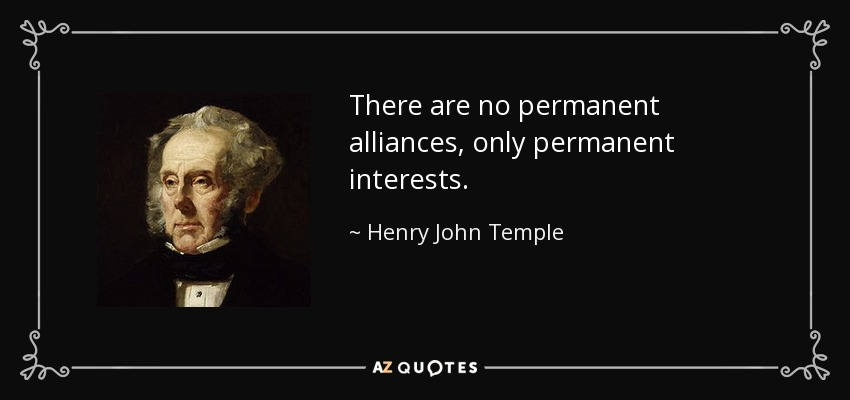 There are no permanent alliances, only permanent interests. - Henry John Temple, 3rd Viscount Palmerston