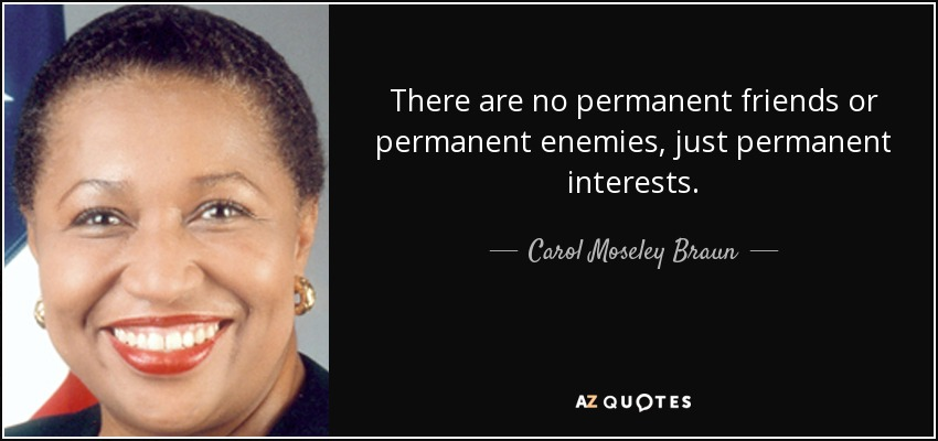 There are no permanent friends or permanent enemies, just permanent interests. - Carol Moseley Braun