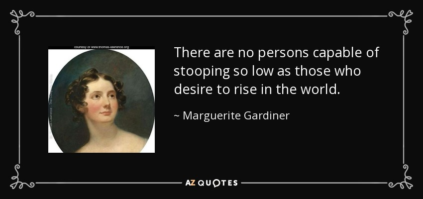 There are no persons capable of stooping so low as those who desire to rise in the world. - Marguerite Gardiner, Countess of Blessington