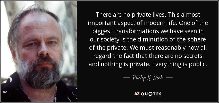 There are no private lives. This a most important aspect of modern life. One of the biggest transformations we have seen in our society is the diminution of the sphere of the private. We must reasonably now all regard the fact that there are no secrets and nothing is private. Everything is public. - Philip K. Dick
