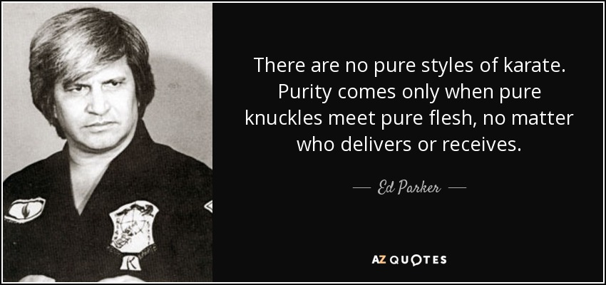 There are no pure styles of karate. Purity comes only when pure knuckles meet pure flesh, no matter who delivers or receives. - Ed Parker
