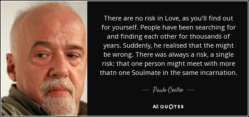 There are no risk in Love, as you'll find out for yourself. People have been searching for and finding each other for thousands of years. Suddenly, he realised that the might be wrong. There was always a risk, a single risk: that one person might meet with more thatn one Soulmate in the same incarnation... - Paulo Coelho