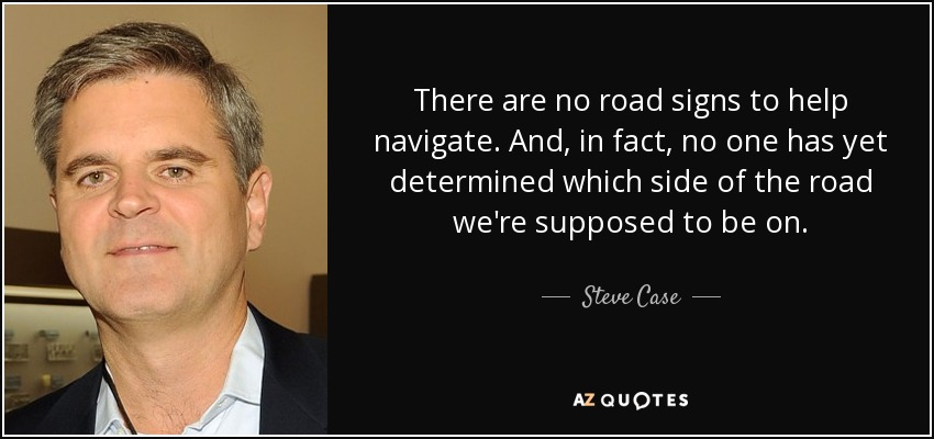 There are no road signs to help navigate. And, in fact, no one has yet determined which side of the road we're supposed to be on. - Steve Case