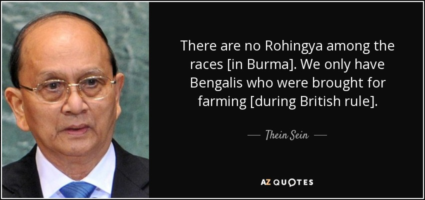 There are no Rohingya among the races [in Burma]. We only have Bengalis who were brought for farming [during British rule]. - Thein Sein