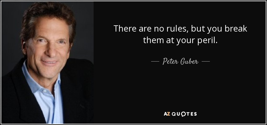 There are no rules, but you break them at your peril. - Peter Guber