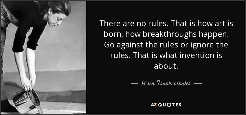 There are no rules. That is how art is born, how breakthroughs happen. Go against the rules or ignore the rules. That is what invention is about. - Helen Frankenthaler