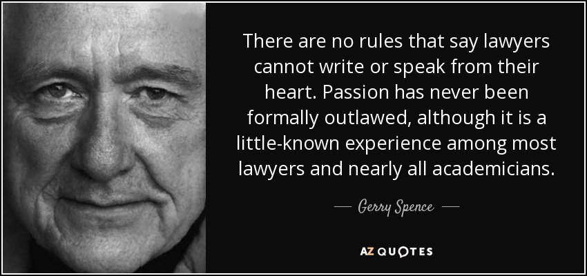 There are no rules that say lawyers cannot write or speak from their heart. Passion has never been formally outlawed, although it is a little-known experience among most lawyers and nearly all academicians. - Gerry Spence