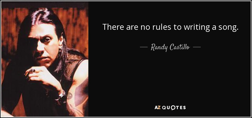 There are no rules to writing a song. - Randy Castillo
