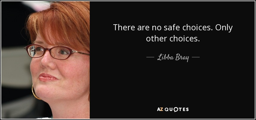 There are no safe choices. Only other choices. - Libba Bray
