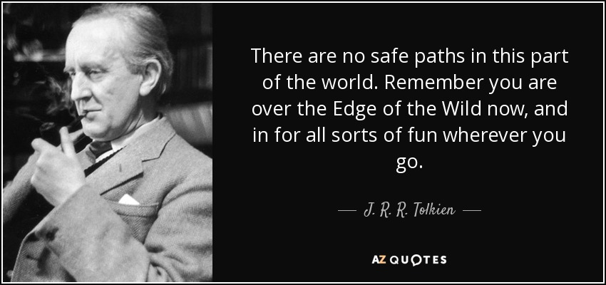 There are no safe paths in this part of the world. Remember you are over the Edge of the Wild now, and in for all sorts of fun wherever you go. - J. R. R. Tolkien