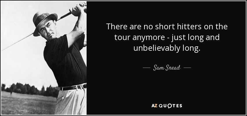 There are no short hitters on the tour anymore - just long and unbelievably long. - Sam Snead