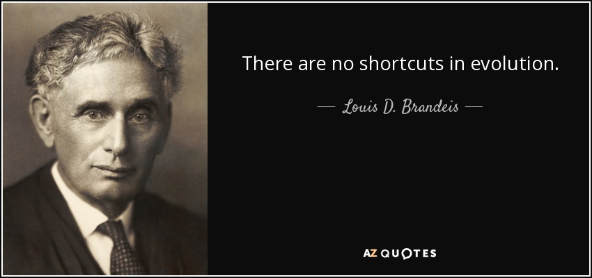 There are no shortcuts in evolution. - Louis D. Brandeis