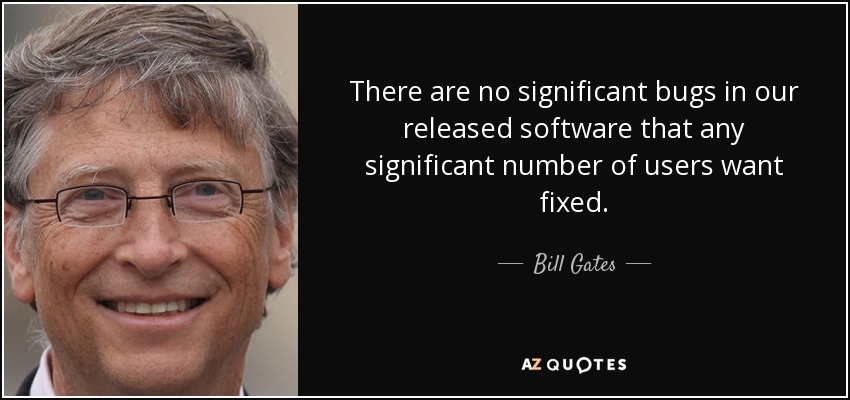 There are no significant bugs in our released software that any significant number of users want fixed. - Bill Gates