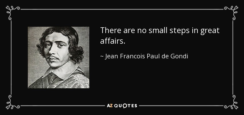 There are no small steps in great affairs. - Jean Francois Paul de Gondi