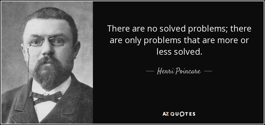 There are no solved problems; there are only problems that are more or less solved. - Henri Poincare